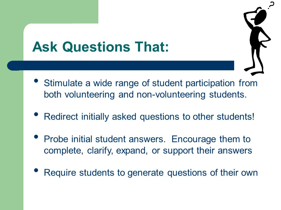Ask Questions That: Stimulate a wide range of student participation from both volunteering and non-volunteering students.