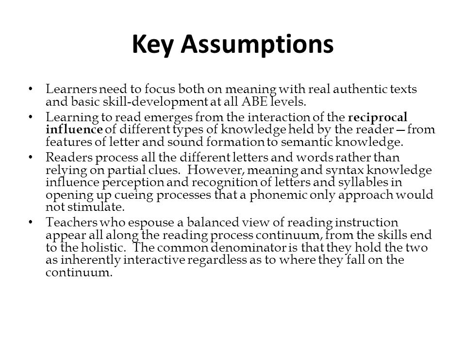 Key Assumptions Learners need to focus both on meaning with real authentic texts and basic skill-development at all ABE levels.