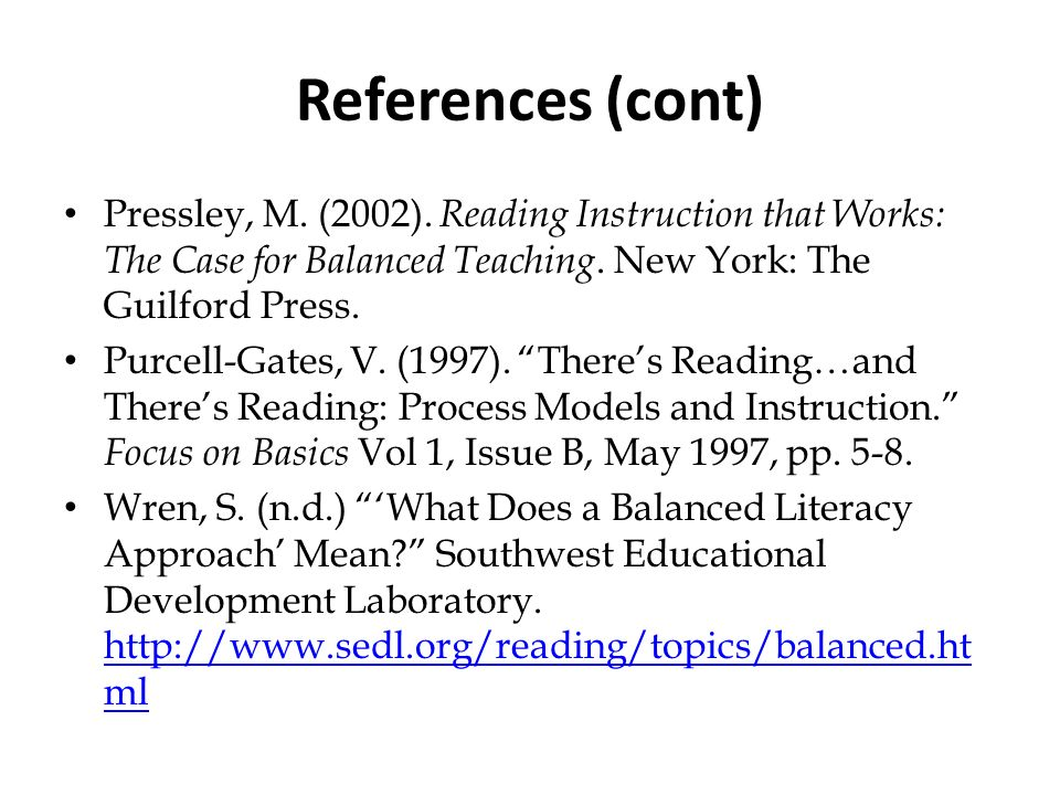 References (cont) Pressley, M. (2002). Reading Instruction that Works: The Case for Balanced Teaching. New York: The Guilford Press.