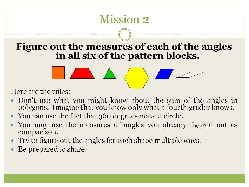Mission 2 Figure out the measures of each of the angles in all six of the pattern blocks. Here are the rules: