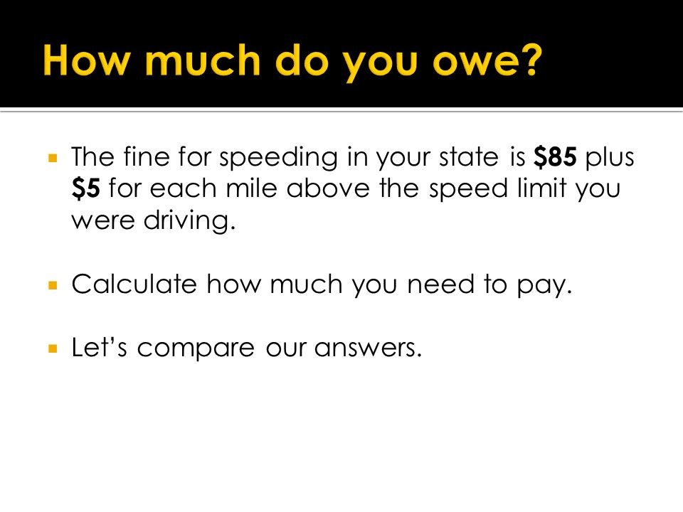 How much do you owe The fine for speeding in your state is $85 plus $5 for each mile above the speed limit you were driving.