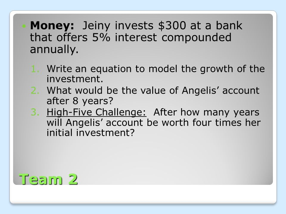 Money: Jeiny invests $300 at a bank that offers 5% interest compounded annually.