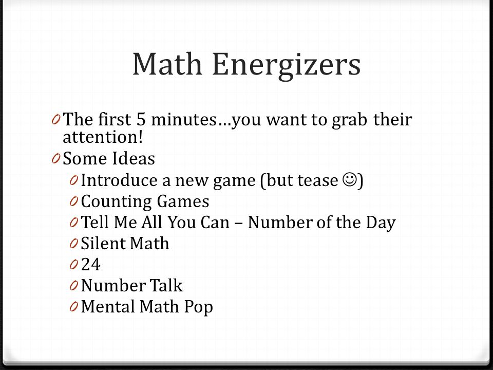 Math Energizers The first 5 minutes…you want to grab their attention!