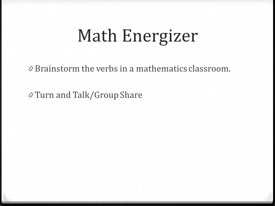 Math Energizer Brainstorm the verbs in a mathematics classroom.