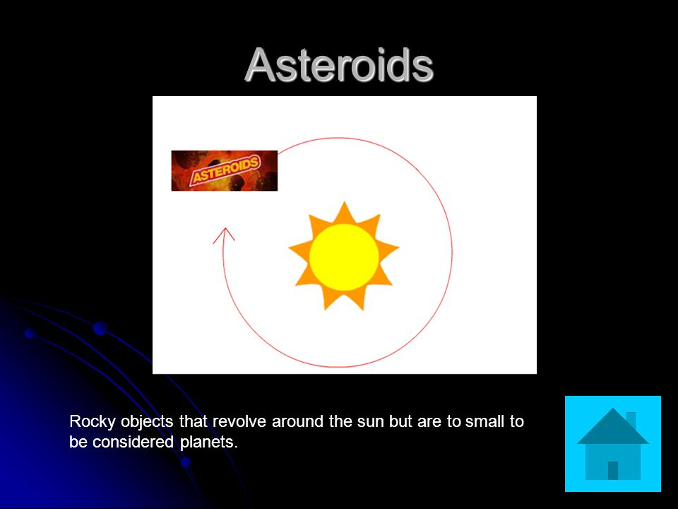 Asteroids Rocky objects that revolve around the sun but are to small to be considered planets.