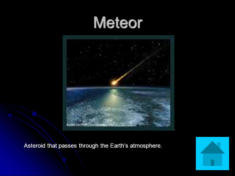 Meteor Asteroid that passes through the Earth's atmosphere.