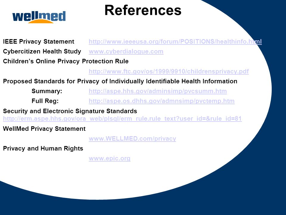 References IEEE Privacy Statement http://www.ieeeusa.org/forum/POSITIONS/healthinfo.html. Cybercitizen Health Study www.cyberdialogue.com.