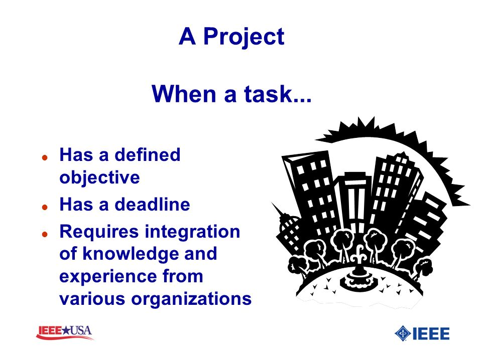 A Project When a task... Has a defined objective Has a deadline