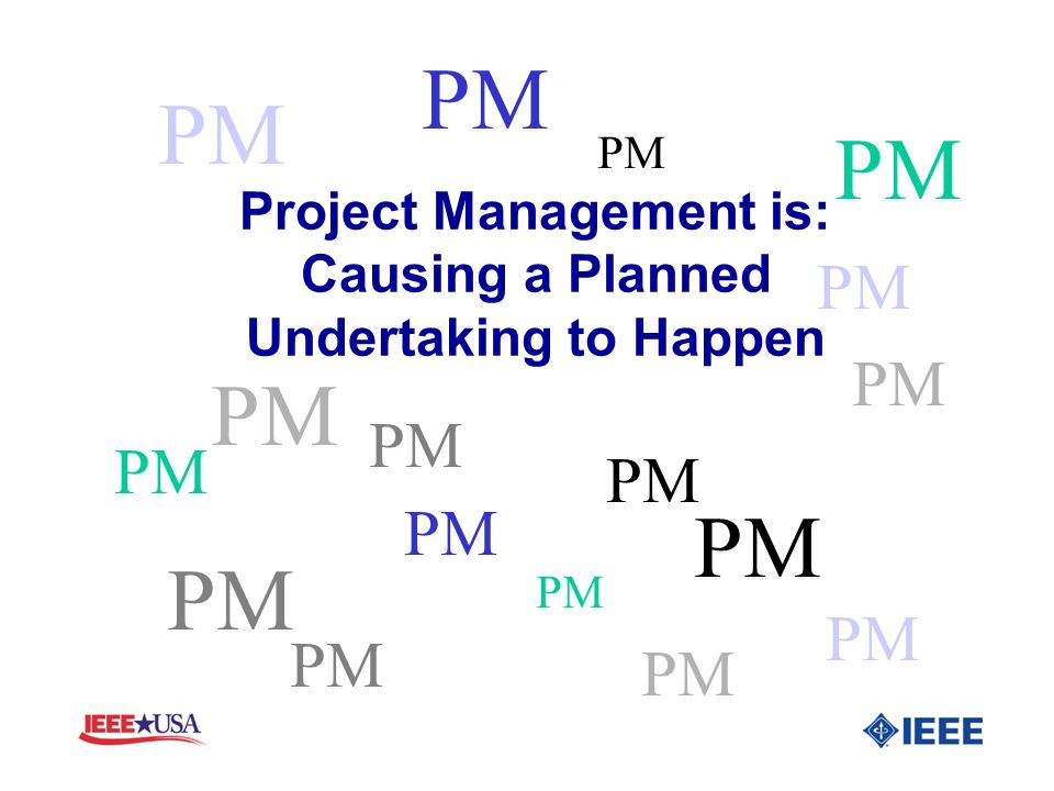 Project Management is: Causing a Planned Undertaking to Happen