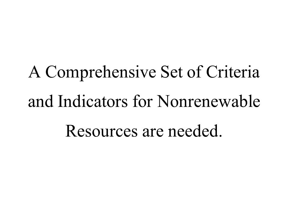 A Comprehensive Set of Criteria and Indicators for Nonrenewable Resources are needed.