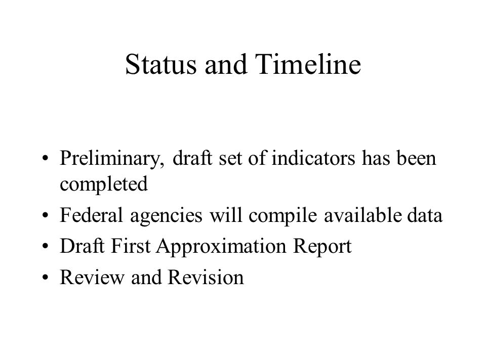 Status and Timeline Preliminary, draft set of indicators has been completed. Federal agencies will compile available data.
