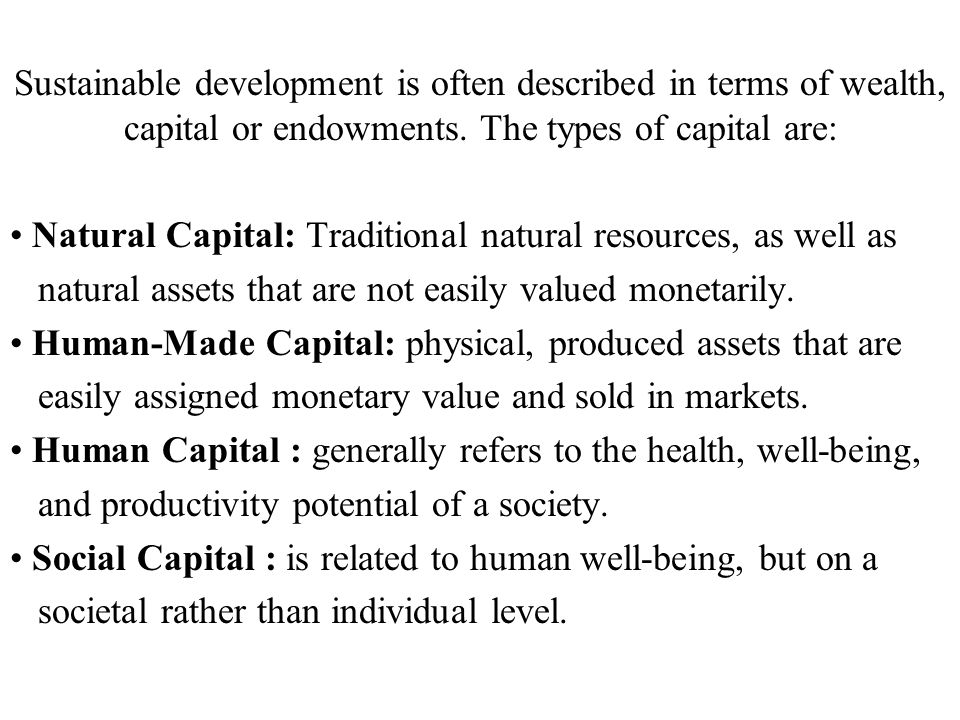 Sustainable development is often described in terms of wealth, capital or endowments. The types of capital are: