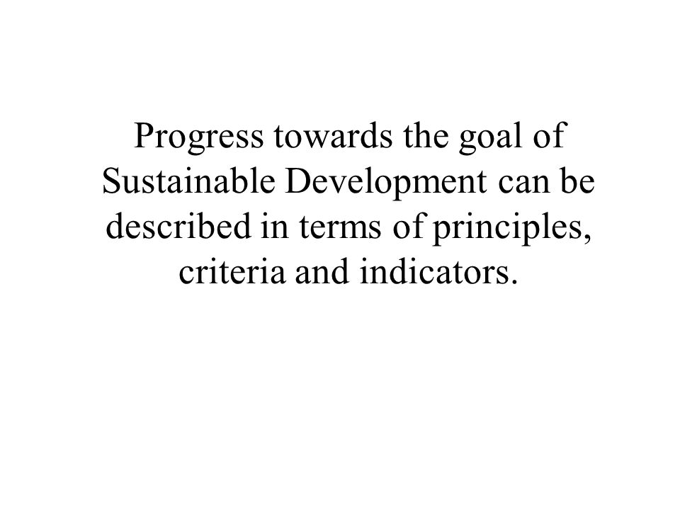 Progress towards the goal of Sustainable Development can be described in terms of principles, criteria and indicators.