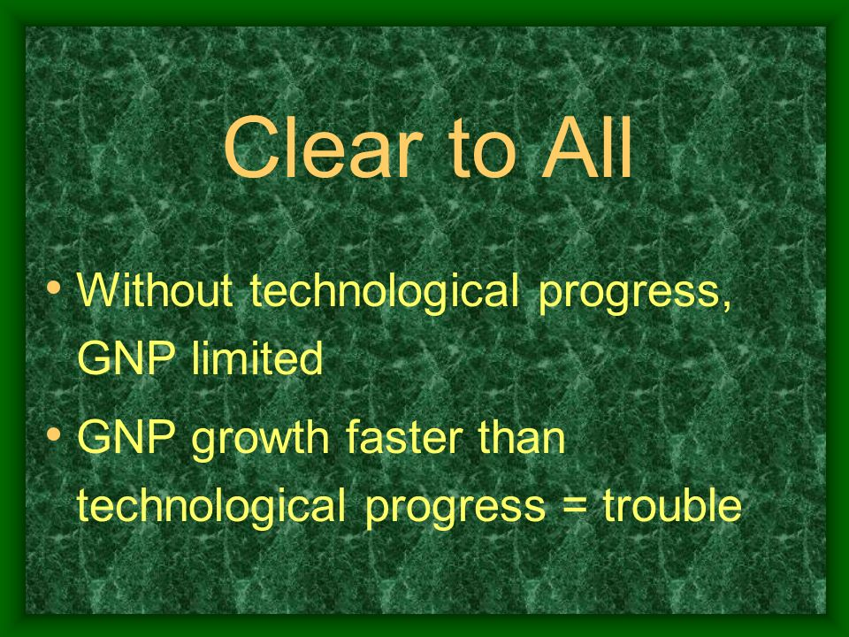 Clear to All Without technological progress, GNP limited