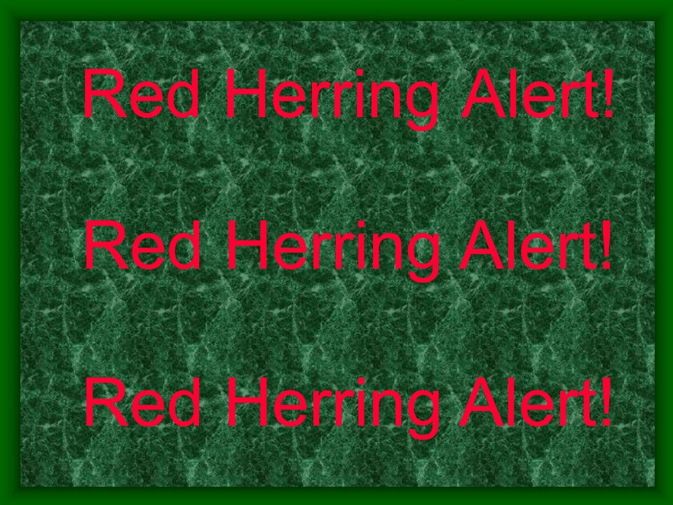 Red Herring Alert! Red Herring Alert! Red Herring Alert!