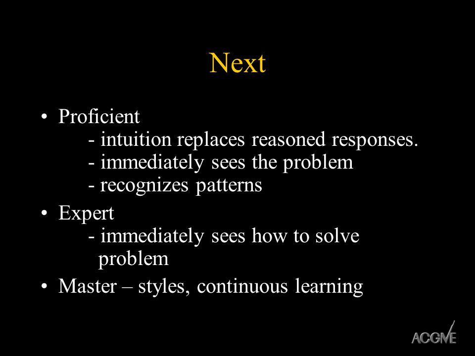 Next Proficient - intuition replaces reasoned responses. - immediately sees the problem - recognizes patterns.