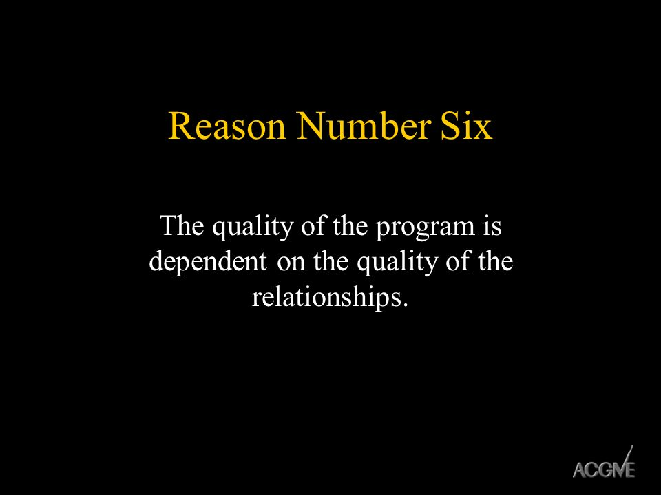 Reason Number Six The quality of the program is dependent on the quality of the relationships.
