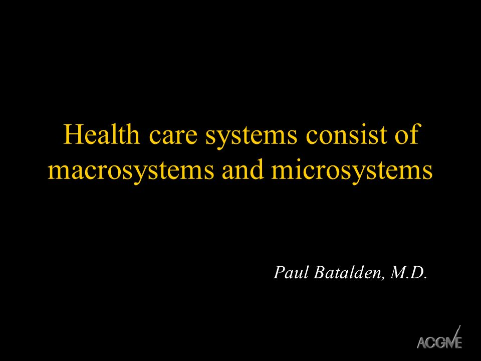 Health care systems consist of macrosystems and microsystems