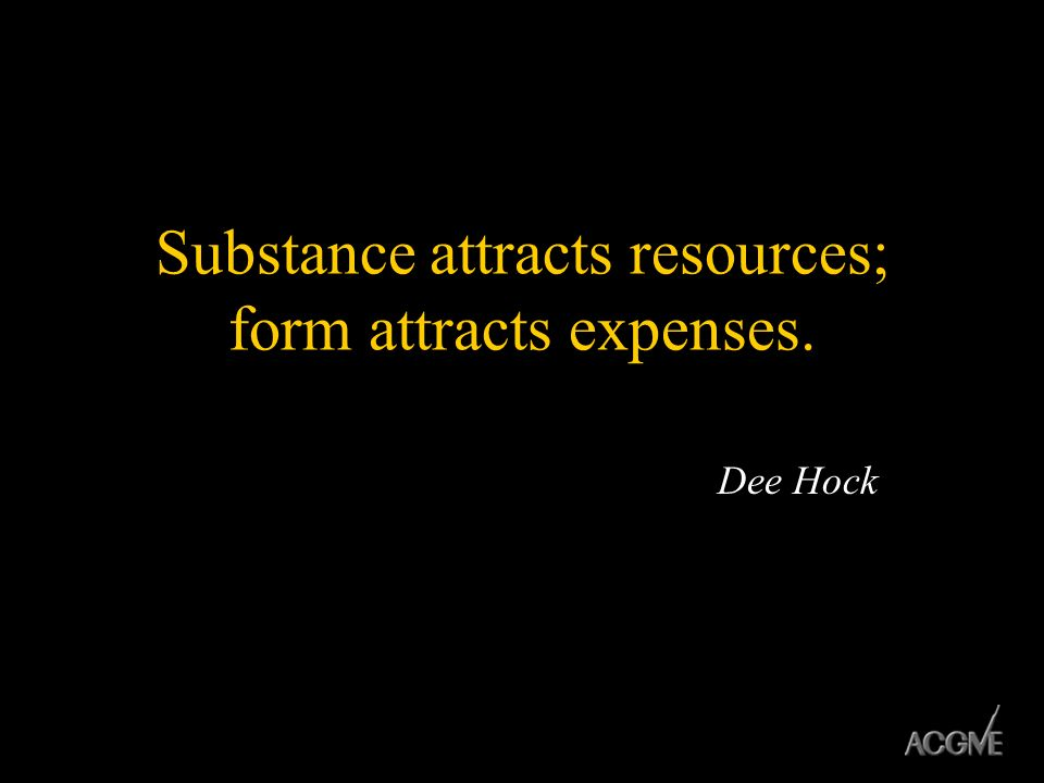 Substance attracts resources; form attracts expenses.