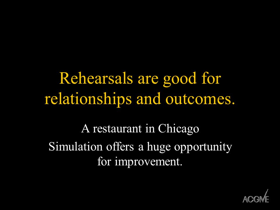 Rehearsals are good for relationships and outcomes.