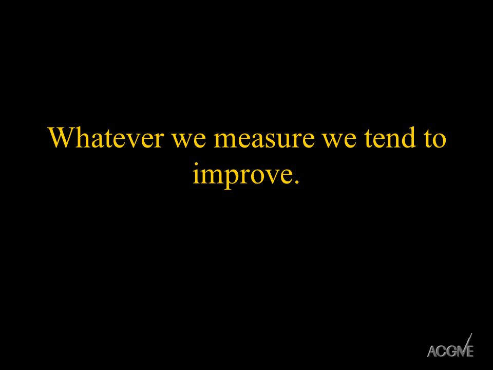 Whatever we measure we tend to improve.