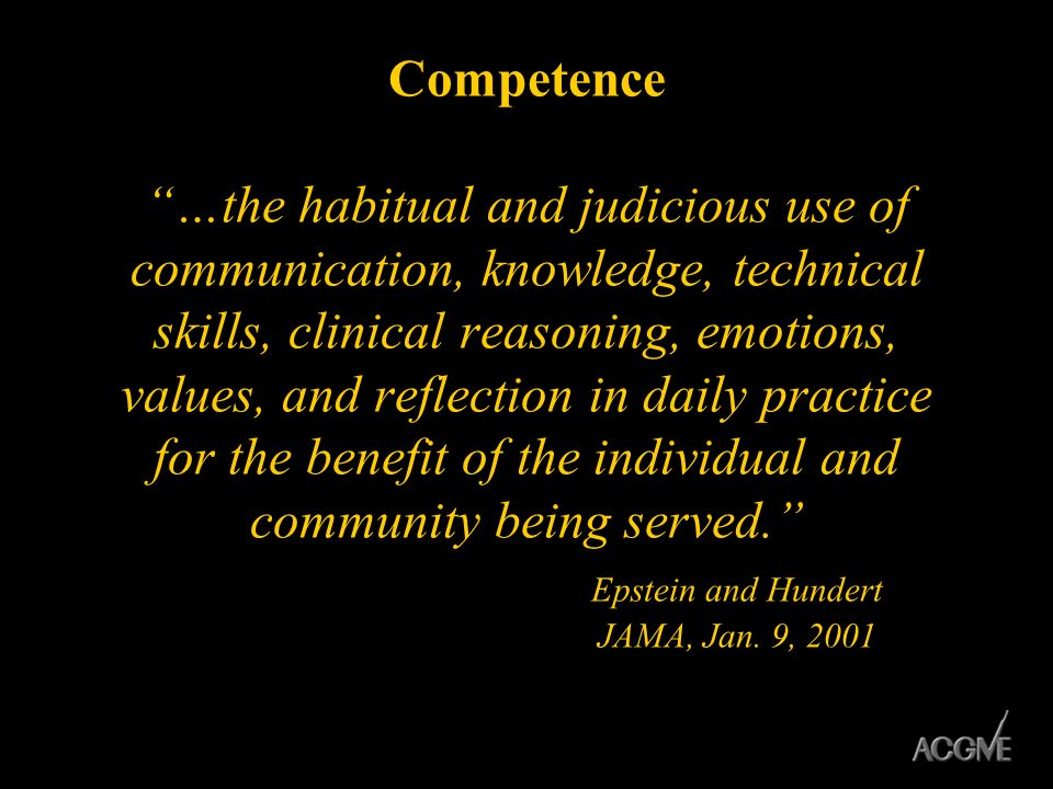 Competence …the habitual and judicious use of communication, knowledge, technical skills, clinical reasoning, emotions, values, and reflection in daily practice for the benefit of the individual and community being served. Epstein and Hundert JAMA, Jan.