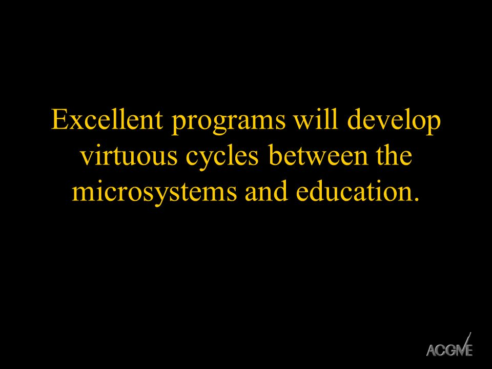 Excellent programs will develop virtuous cycles between the microsystems and education.