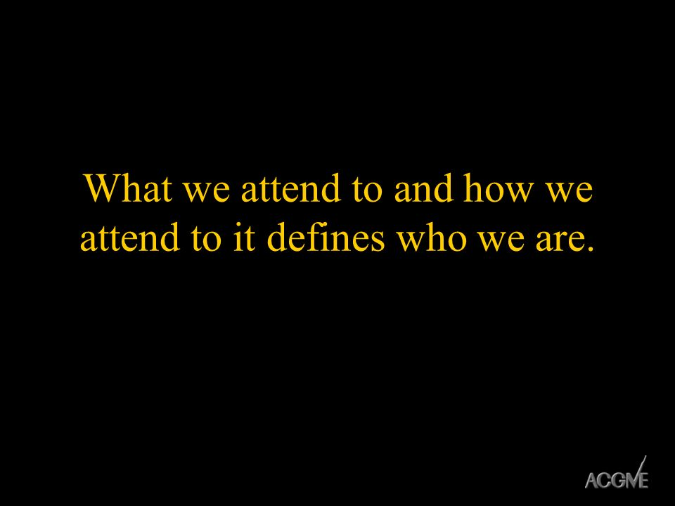 What we attend to and how we attend to it defines who we are.