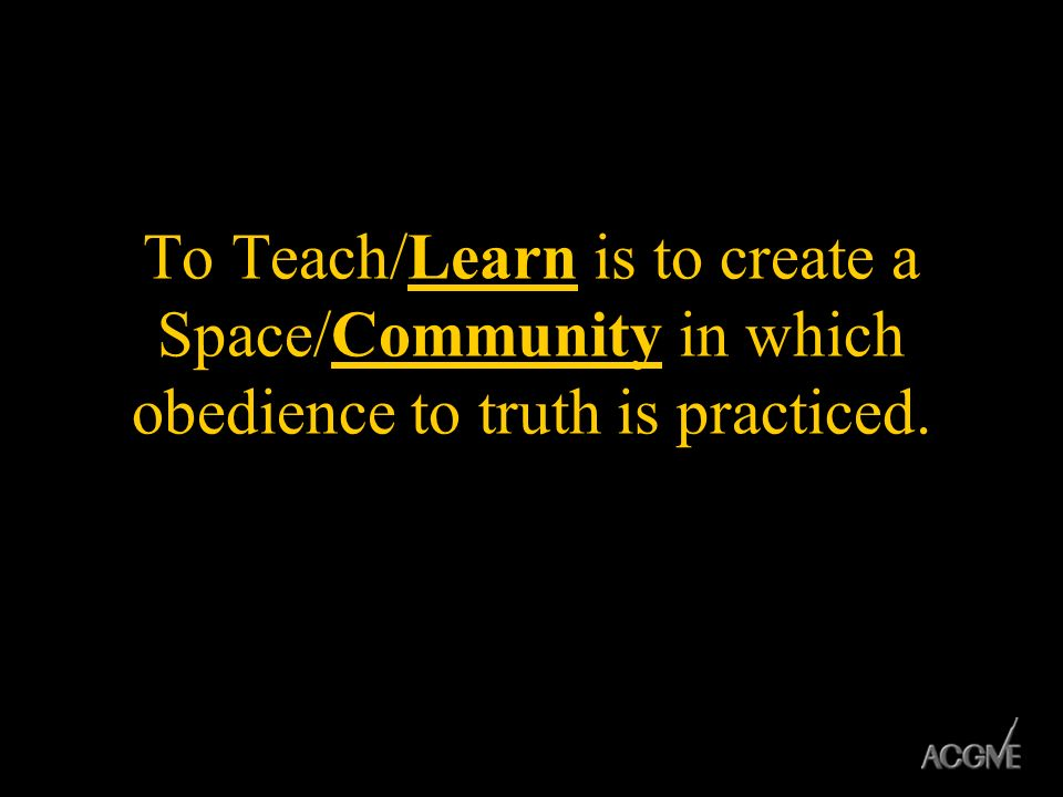 To Teach/Learn is to create a Space/Community in which obedience to truth is practiced.