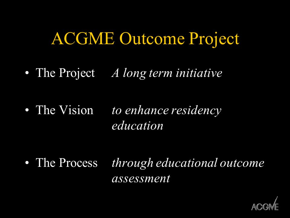 ACGME Outcome Project The Project A long term initiative