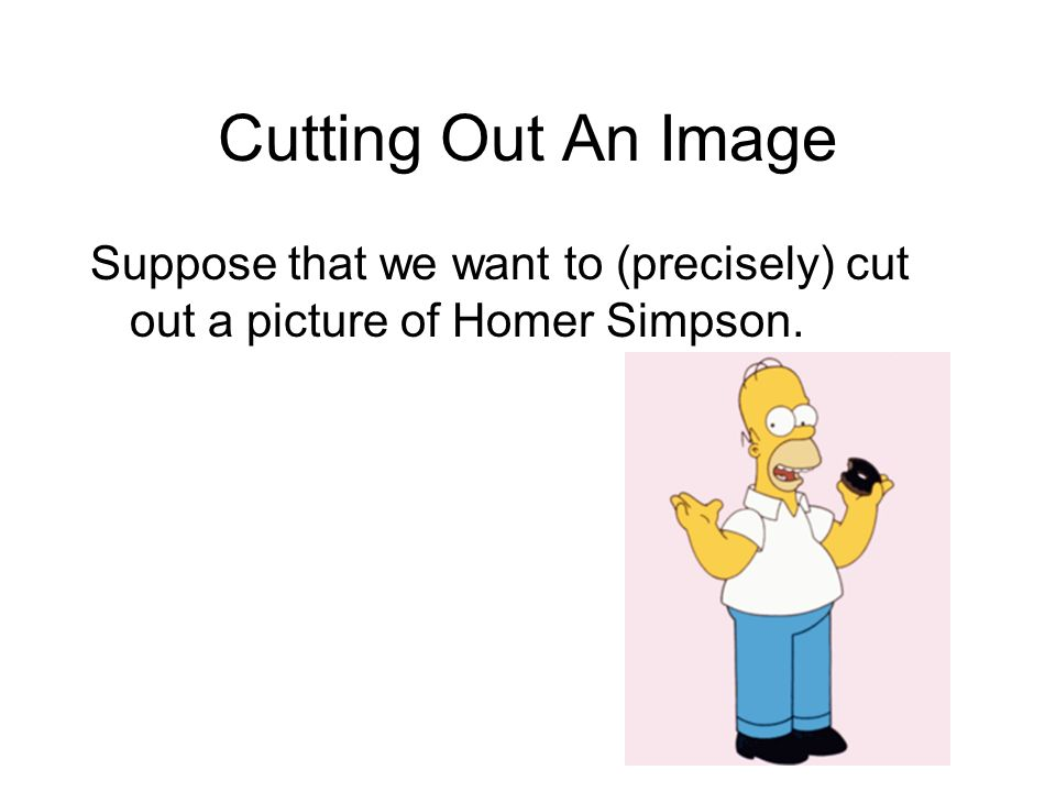 Cutting Out An Image Suppose that we want to (precisely) cut out a picture of Homer Simpson.