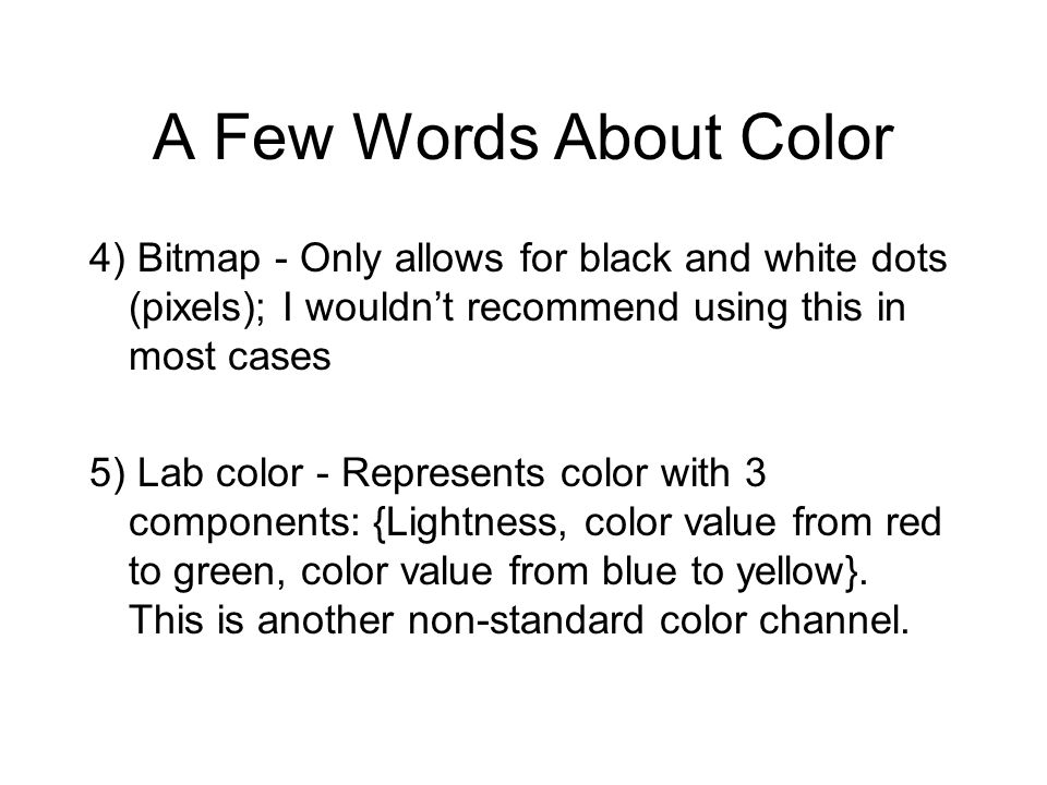 A Few Words About Color 4) Bitmap - Only allows for black and white dots (pixels); I wouldn't recommend using this in most cases.
