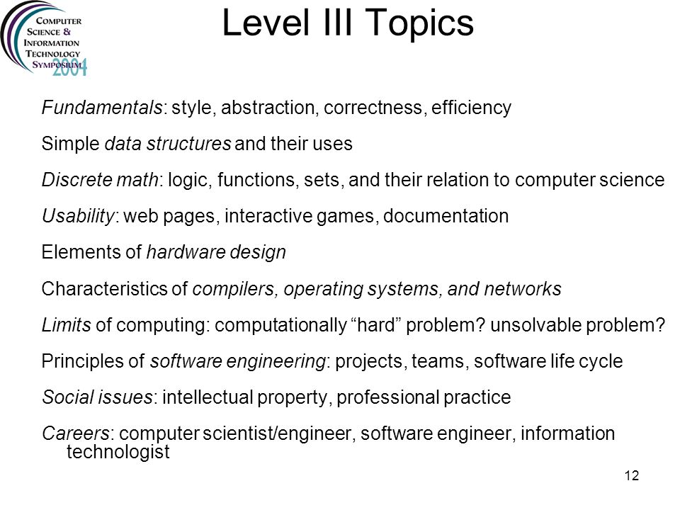 Level III Topics Fundamentals: style, abstraction, correctness, efficiency. Simple data structures and their uses.