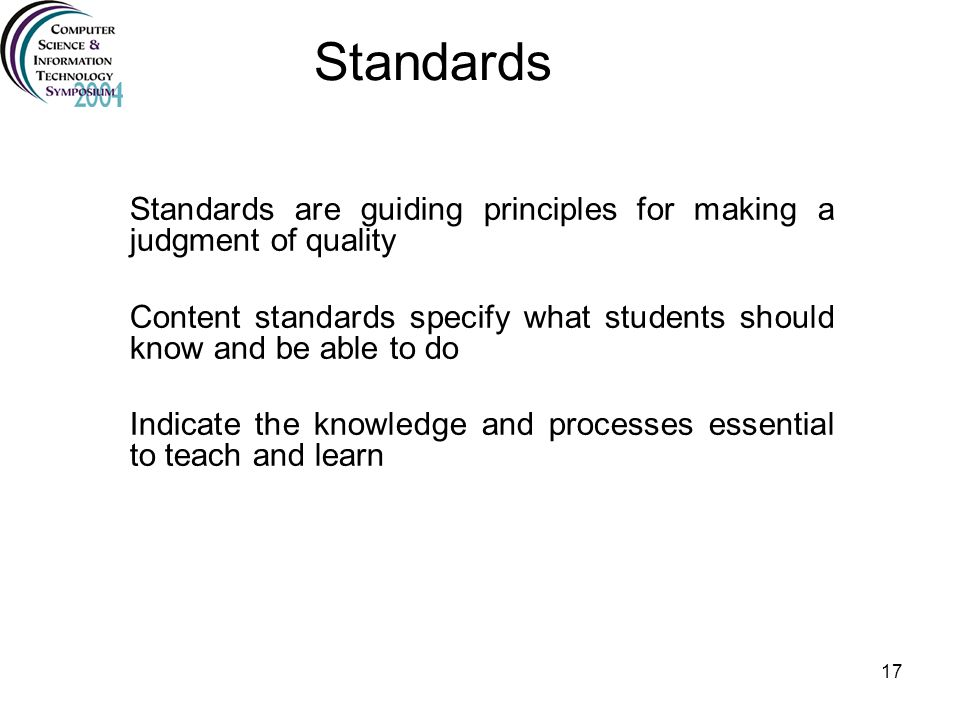 Standards Standards are guiding principles for making a judgment of quality. Content standards specify what students should know and be able to do.