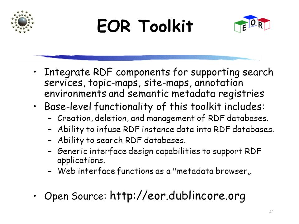 EOR Toolkit Integrate RDF components for supporting search services, topic-maps, site-maps, annotation environments and semantic metadata registries.