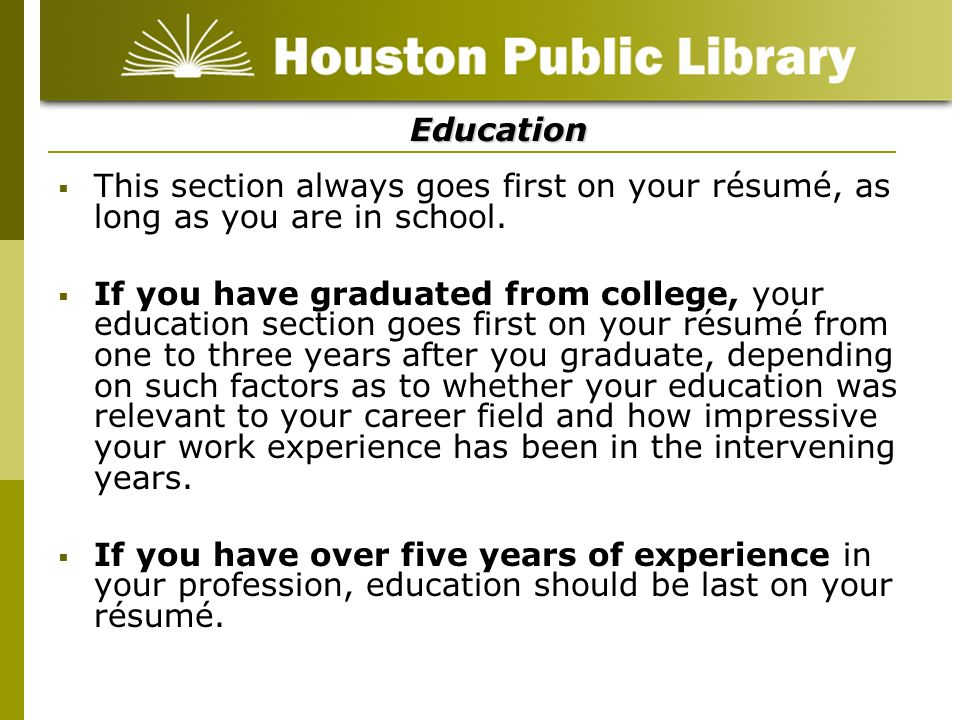 Education This section always goes first on your résumé, as long as you are in school.