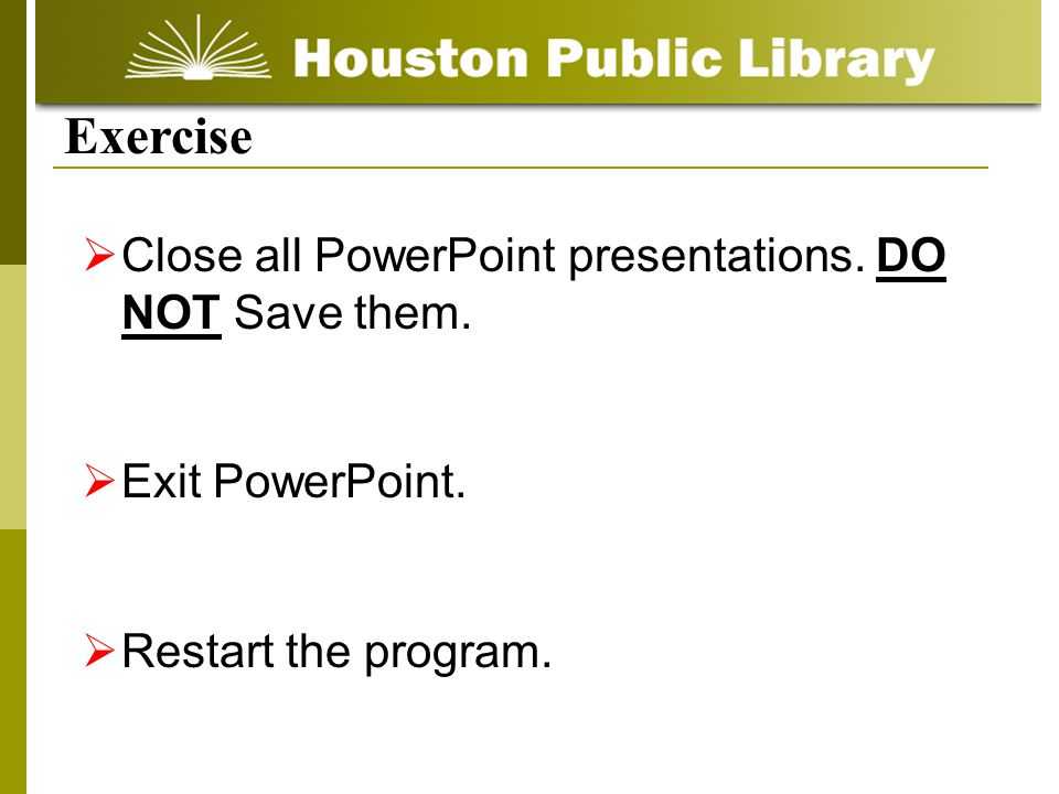 Exercise Close all PowerPoint presentations. DO NOT Save them.