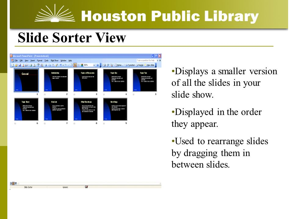 Slide Sorter View Displays a smaller version of all the slides in your slide show. Displayed in the order they appear.