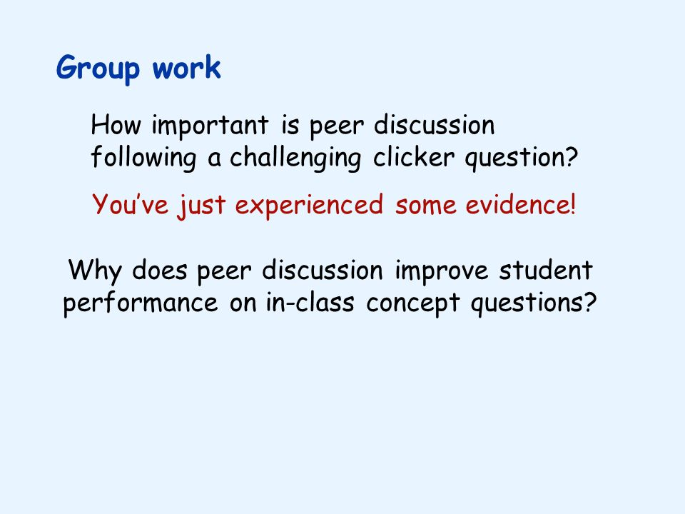 Group work How important is peer discussion following a challenging clicker question You've just experienced some evidence!