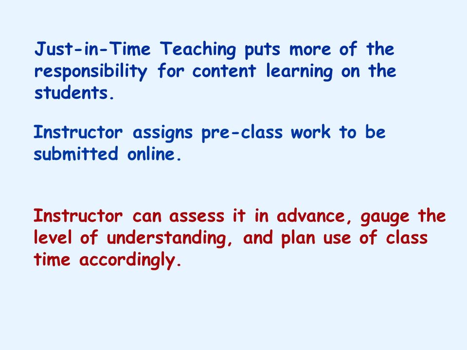 Just-in-Time Teaching puts more of the responsibility for content learning on the students.