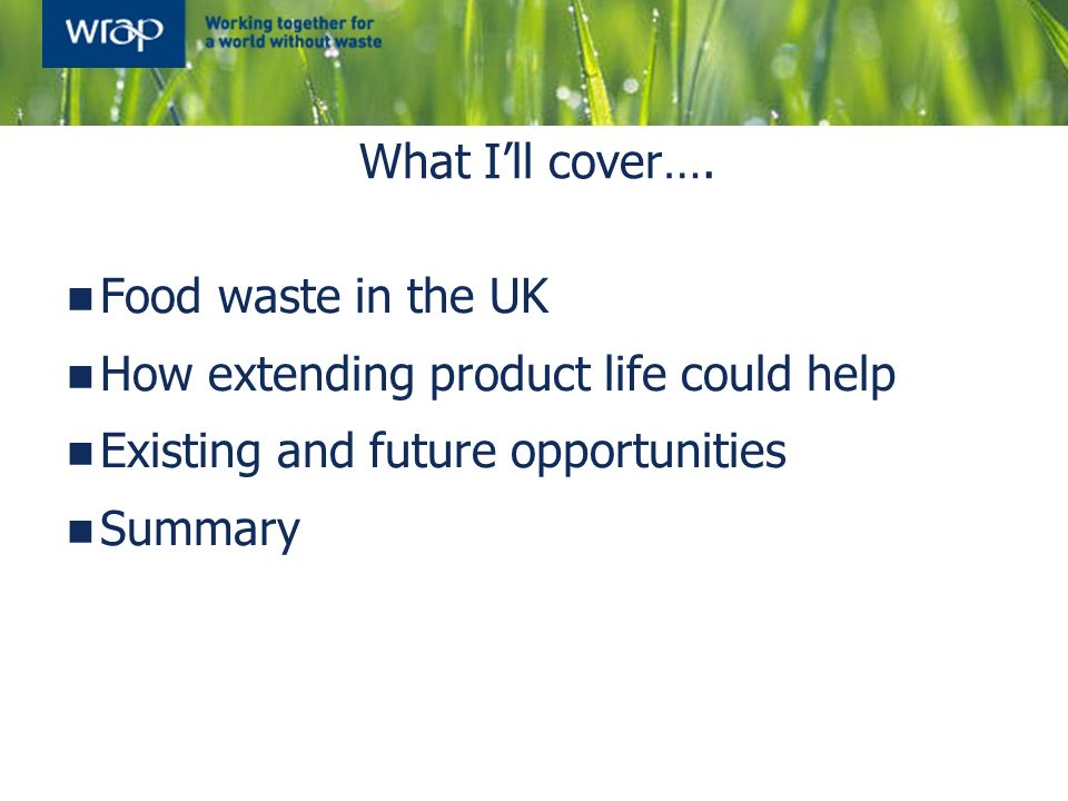 What I'll cover…. Food waste in the UK. How extending product life could help. Existing and future opportunities.