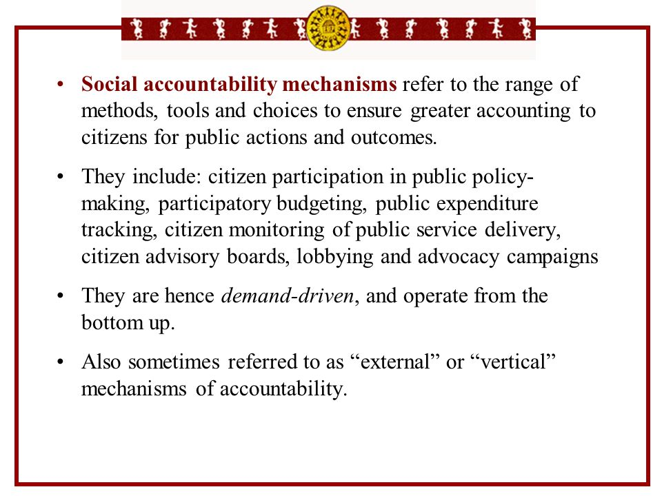 Social accountability mechanisms refer to the range of methods, tools and choices to ensure greater accounting to citizens for public actions and outcomes.