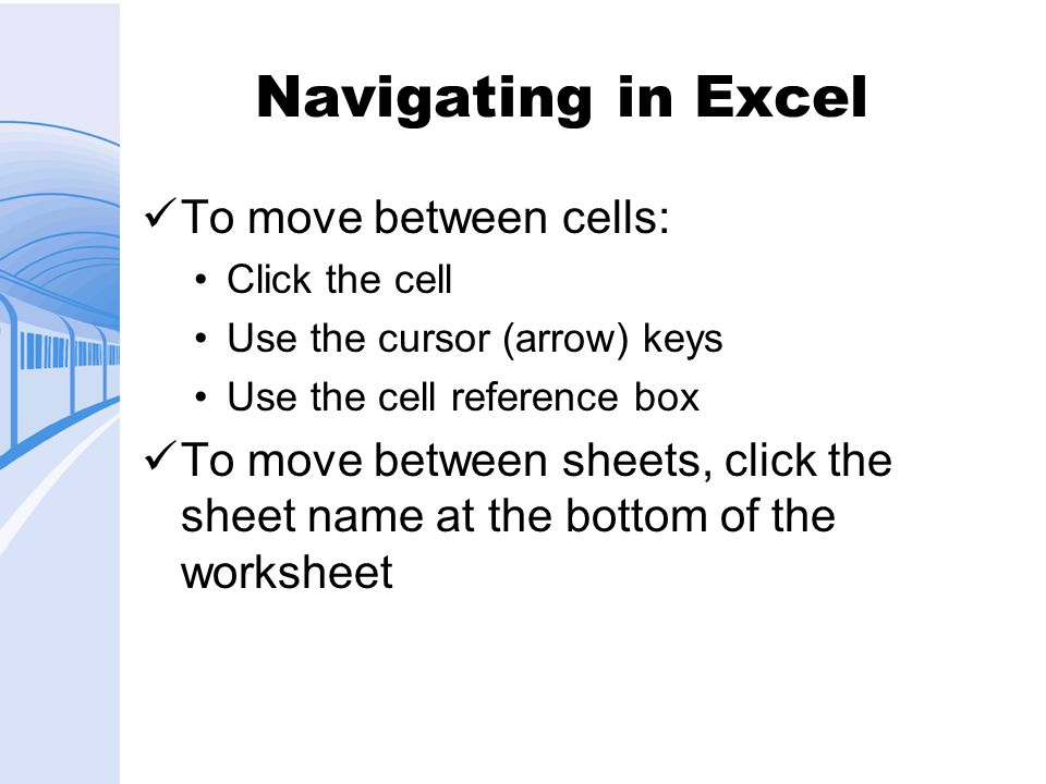 Navigating in Excel To move between cells:
