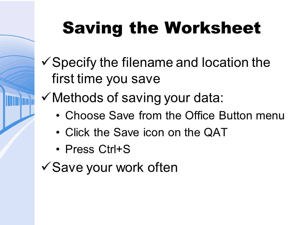 Saving the Worksheet Specify the filename and location the first time you save. Methods of saving your data: