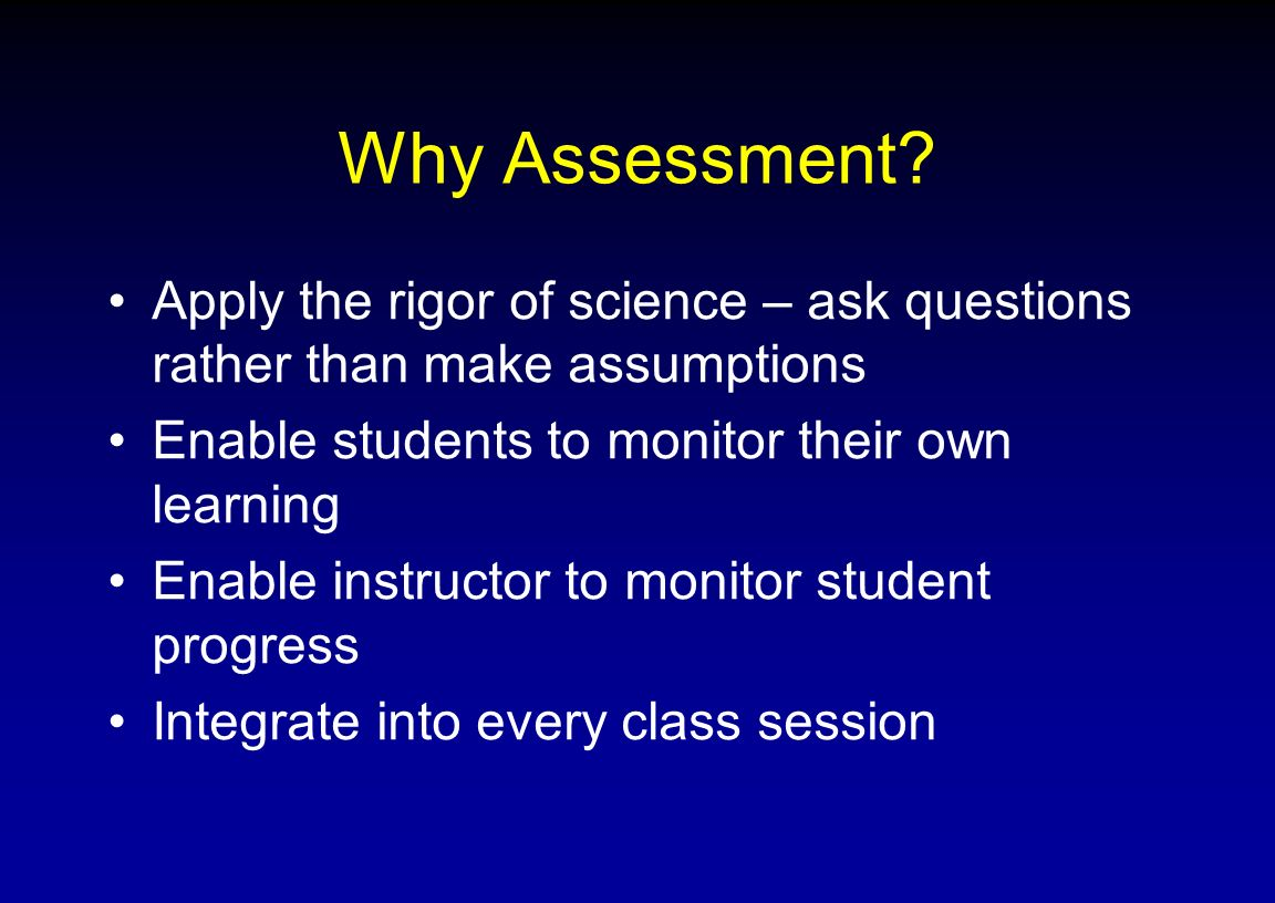 Why Assessment Apply the rigor of science – ask questions rather than make assumptions. Enable students to monitor their own learning.