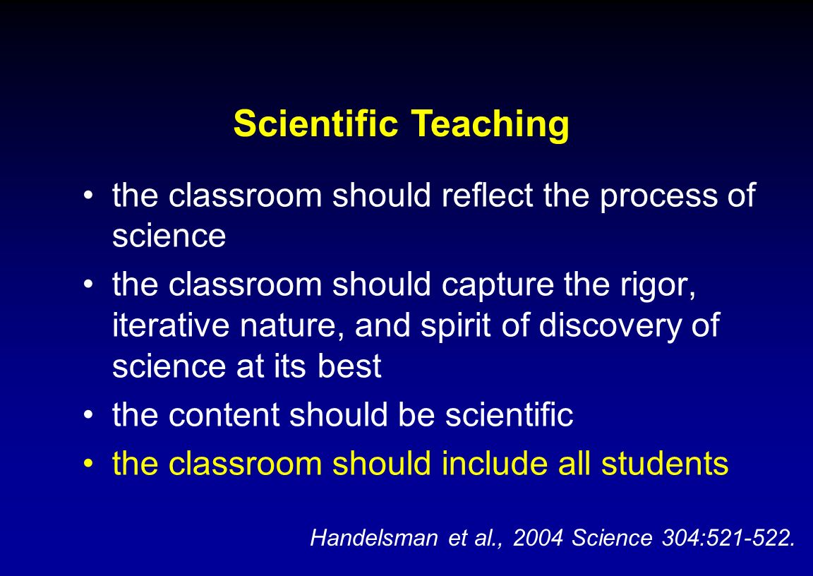 Scientific Teaching the classroom should reflect the process of science.