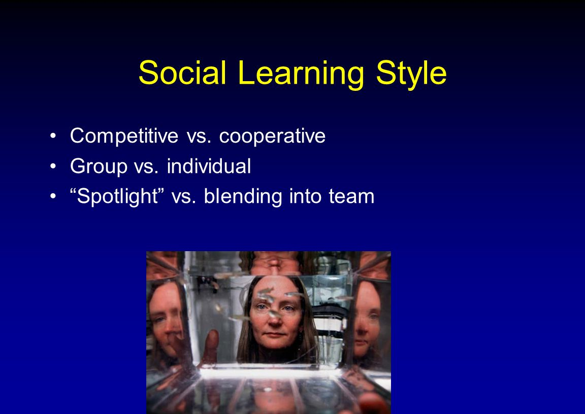 Social Learning Style Competitive vs. cooperative Group vs. individual