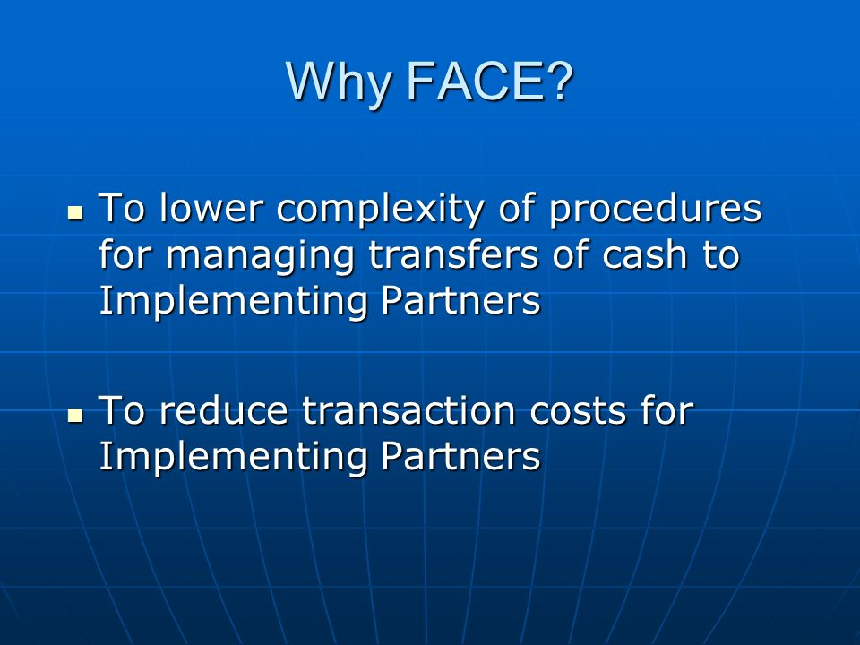 Why FACE To lower complexity of procedures for managing transfers of cash to Implementing Partners.