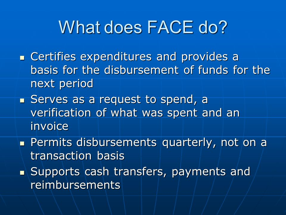 What does FACE do Certifies expenditures and provides a basis for the disbursement of funds for the next period.