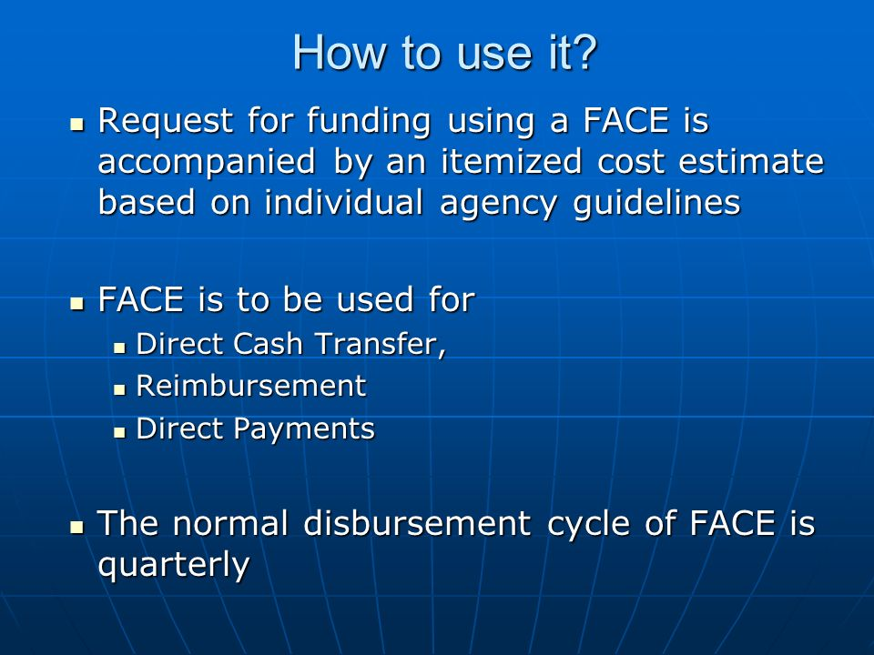 How to use it Request for funding using a FACE is accompanied by an itemized cost estimate based on individual agency guidelines.